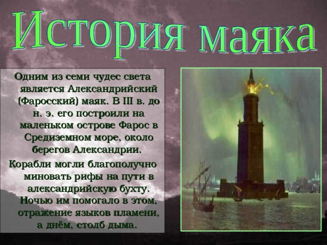 Одним из семи чудес света является Александрийский (Фаросский) маяк. В III в. до н. э. его построили на маленьком острове Фарос в Средиземном море, около берегов Александрии. Корабли могли благополучно миновать рифы на пути в александрийскую бухту. Ночью им помогало в этом, отражение языков пламени, а днём, столб дыма.
