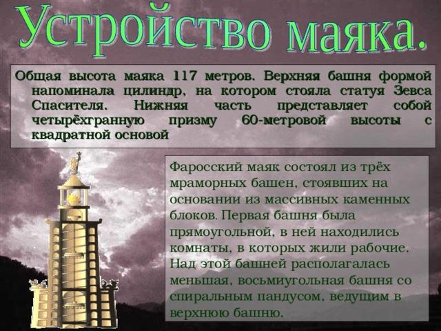 Общая высота маяка 117 метров. Верхняя башня формой напоминала цилиндр, на котором стояла статуя Зевса Спасителя. Нижняя часть представляет собой четырёхгранную призму 60-метровой высоты с квадратной основой Фаросский маяк состоял из трёх мраморных башен, стоявших на основании из массивных каменных блоков .  Первая башня была прямоугольной, в ней находились комнаты, в которых жили рабочие. Над этой башней располагалась меньшая, восьмиугольная башня со спиральным пандусом, ведущим в верхнюю башню.