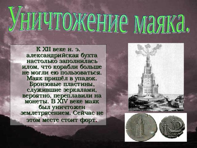 К XII веке н. э. александрийская бухта настолько заполнилась илом, что корабли больше не могли ею пользоваться. Маяк пришёл в упадок. Бронзовые пластины, служившие зеркалами, вероятно, переплавили на монеты. В XIV веке маяк был уничтожен землетрясением. Сейчас не этом месте стоит форт .