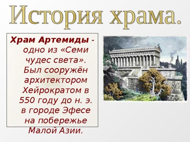 Храм Артемиды  - одно из «Семи чудес света». Был сооружён архитектором Хейрократом в 550 году до н.э. в городе Эфесе на побережье Малой Азии.