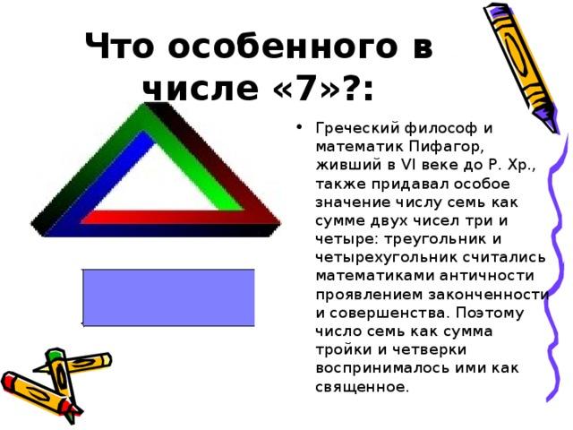 Что особенного в числе «7»?: Греческий философ и математик Пифагор, живший в VI веке до Р. Хр., также придавал особое значение числу семь как сумме двух чисел три и четыре: треугольник и четырехугольник считались математиками античности проявлением законченности и совершенства. Поэтому число семь как сумма тройки и четверки воспринималось ими как священное.