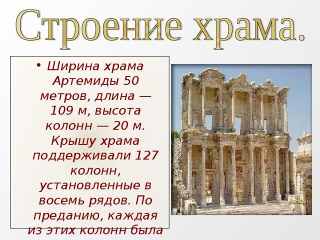 Ширина храма Артемиды 50 метров, длина— 109м, высота колонн— 20м. Крышу храма поддерживали 127 колонн, установленные в восемь рядов. По преданию, каждая из этих колонн была даром одного из 127 греческих царей.