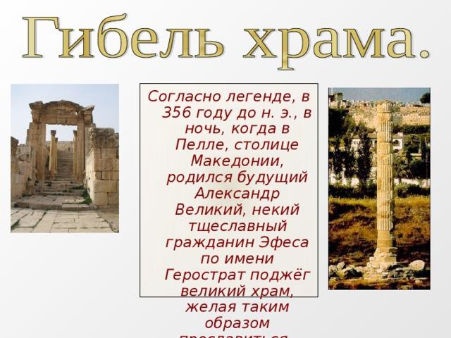 Согласно легенде, в 356 году до н.э., в ночь, когда в Пелле, столице Македонии, родился будущий Александр Великий, некий тщеславный гражданин Эфеса по имени Герострат поджёг великий храм, желая таким образом прославиться.