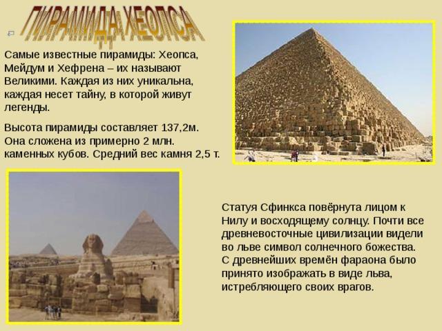 Самые известные пирамиды: Хеопса, Мейдум и Хефрена – их называют Великими. Каждая из них уникальна, каждая несет тайну, в которой живут легенды. Высота пирамиды составляет 137,2м. Она сложена из примерно 2 млн. каменных кубов. Средний вес камня 2,5 т. Статуя Сфинкса повёрнута лицом к Нилу и восходящему солнцу. Почти все древневосточные цивилизации видели во льве символ солнечного божества. С древнейших времён фараона было принято изображать в виде льва, истребляющего своих врагов.