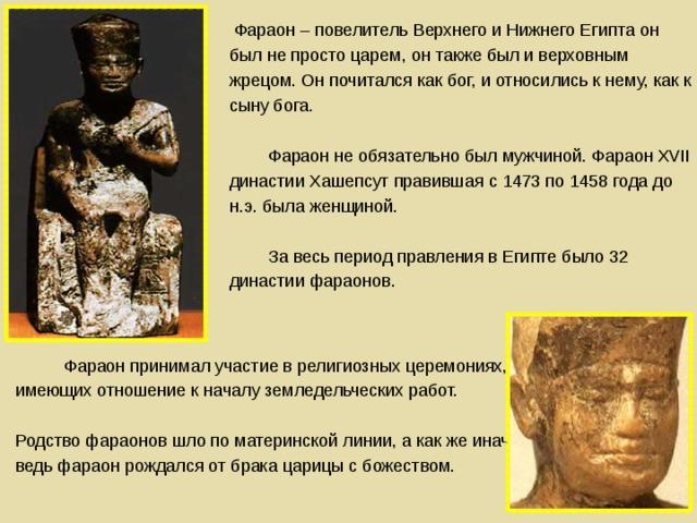 Фараон – повелитель Верхнего и Нижнего Египта он был не просто царем, он также был и верховным жрецом. Он почитался как бог, и относились к нему, как к сыну бога.   Фараон не обязательно был мужчиной. Фараон XVII династии Хашепсут правившая с 1473 по 1458 года до н.э. была женщиной.   За весь период правления в Египте было 32 династии фараонов.   Фараон принимал участие в религиозных церемониях, имеющих отношение к началу земледельческих работ.  Родство фараонов шло по материнской линии, а как же иначе, ведь фараон рождался от брака царицы с божеством.