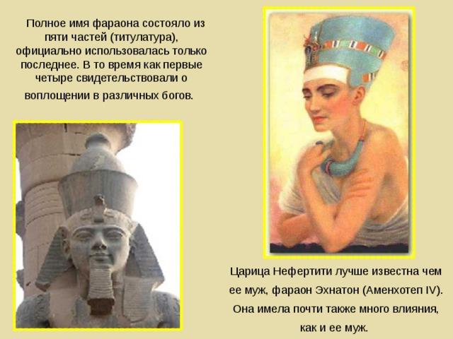 Полное имя фараона состояло из пяти частей (титулатура), официально использовалась только последнее. В то время как первые четыре свидетельствовали о воплощении в различных богов.    Царица Нефертити лучше известна чем ее муж, фараон Эхнатон (Аменхотеп IV). Она имела почти также много влияния, как и ее муж.