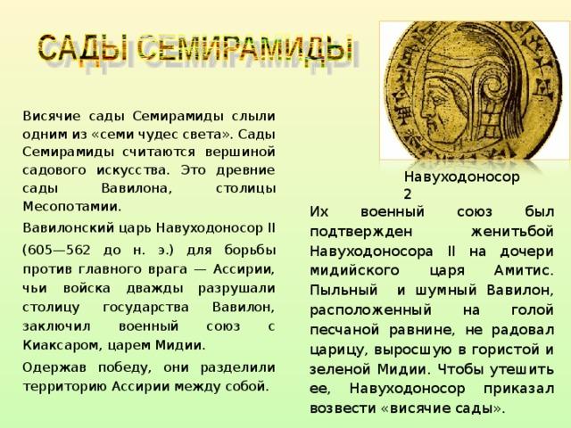 Навуходоносор 2 Висячие сады Семирамиды слыли одним из «семи чудес света». Сады Семирамиды считаются вершиной садового искусства. Это древние сады Вавилона, столицы Месопотамии. Вавилонский царь Навуходоносор II (605—562 до н. э.) для борьбы против главного врага — Ассирии, чьи войска дважды разрушали столицу государства Вавилон, заключил военный союз с Киаксаром, царем Мидии. Одержав победу, они разделили  территорию Ассирии между собой. Их военный союз был подтвержден женитьбой Навуходоносора II на дочери мидийского  царя Амитис. Пыльный  и шумный Вавилон, расположенный на голой песчаной равнине, не радовал царицу, выросшую в гористой и зеленой Мидии. Чтобы утешить ее, Навуходоносор приказал возвести «висячие сады».