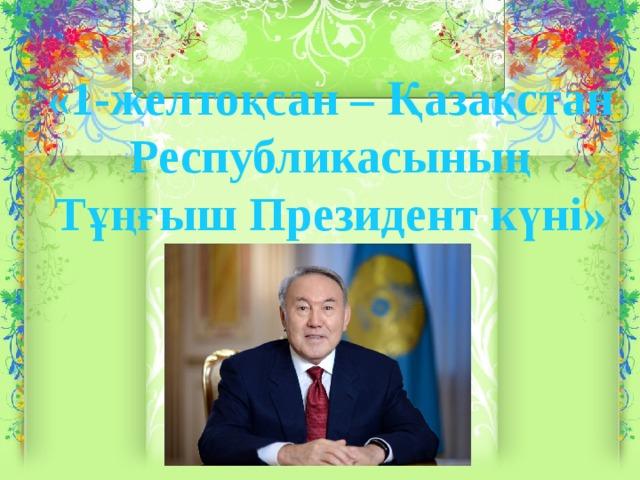 «1-желтоқсан – Қазақстан Республикасының Тұңғыш Президент күні»