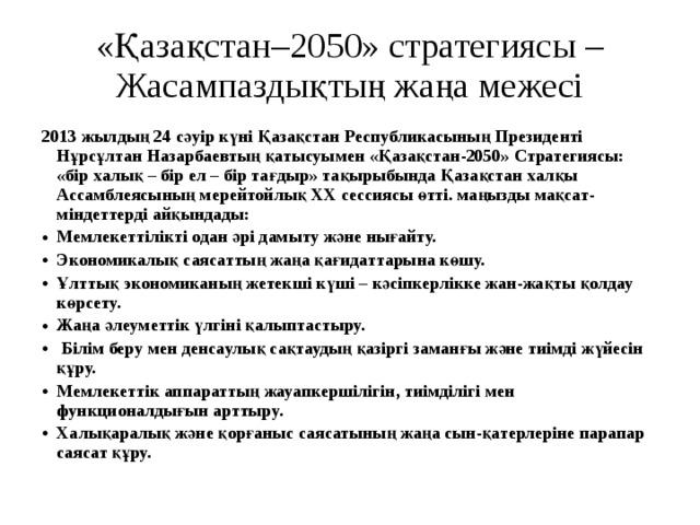 «Қазақстан–2050» стратегиясы – Жасампаздықтың жаңа межесі 2013 жылдың 24 сәуір күні Қазақстан Республикасының Президенті Нұрсұлтан Назарбаевтың қатысуымен «Қазақстан-2050» Стратегиясы: «бір халық – бір ел – бір тағдыр» тақырыбында Қазақстан халқы Ассамблеясының мерейтойлық ХХ сессиясы өтті. маңызды мақсат-міндеттерді айқындады: Мемлекеттіліктіодан әрі дамыту және нығайту. Экономикалық саясаттыңжаңа қағидаттарынакөшу. Ұлттық экономиканың жетекші күші – кәсіпкерлікке жан-жақты қолдау көрсету. Жаңа әлеуметтік үлгініқалыптастыру.  Білім беру мен денсаулық сақтаудыңқазіргі заманғы және тиімді жүйесін құру. Мемлекеттік аппараттыңжауапкершілігін, тиімділігі мен функционалдығынарттыру. Халықаралық және қорғаныссаясатының жаңа сын-қатерлеріне парапар саясат құру.