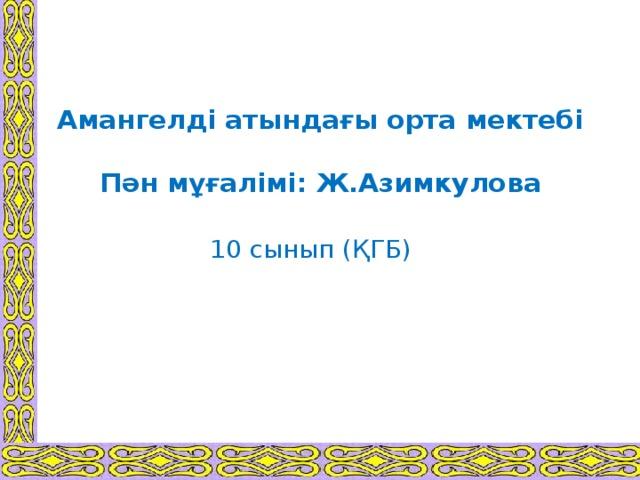 Амангелді атындағы орта мектебі   Пән мұғалімі: Ж.Азимкулова 10 сынып (ҚГБ)