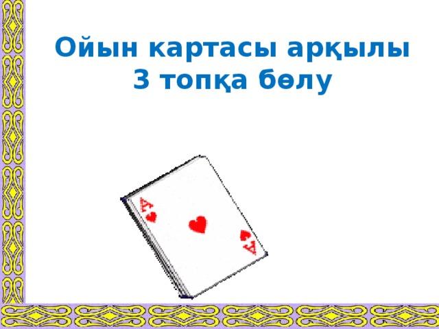 Ойын картасы арқылы 3 топқа бөлу