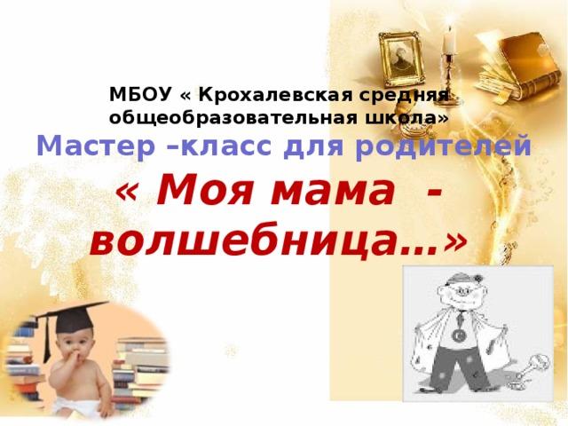 МБОУ « Крохалевская средняя общеобразовательная школа»  Мастер –класс для родителей  « Моя мама - волшебница…»