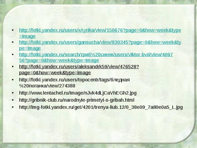http://fotki.yandex.ru/users/xAyrika/view/150676?page=0&how=week&type=image http://fotki.yandex.ru/users/gansucha/view/830345?page=0&how=week&type=image http://fotki.yandex.ru/search/гриб%20синяк/users/viktor-bvd/view/409756?page=0&how=week&type=image http://fotki.yandex.ru/users/aleksandrk59/view/476528?page=0&how=week&type=image