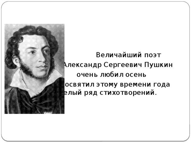 Величайший поэт     Александр Сергеевич Пушкин     очень любил осень     и посвятил этому времени года    целый ряд стихотворений. Александр Сергеевич Пушкин