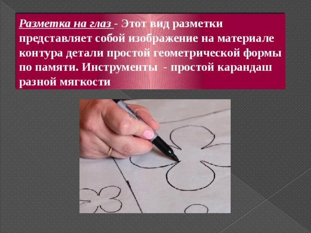Разметка на глаз - Этот вид разметки представляет собой изображение на материале контура детали простой геометрической формы по памяти. Инструменты - простой карандаш разной мягкости