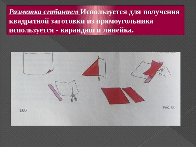Разметка сгибанием Используется для получения квадратной заготовки из прямоугольника используется - карандаш и линейка.