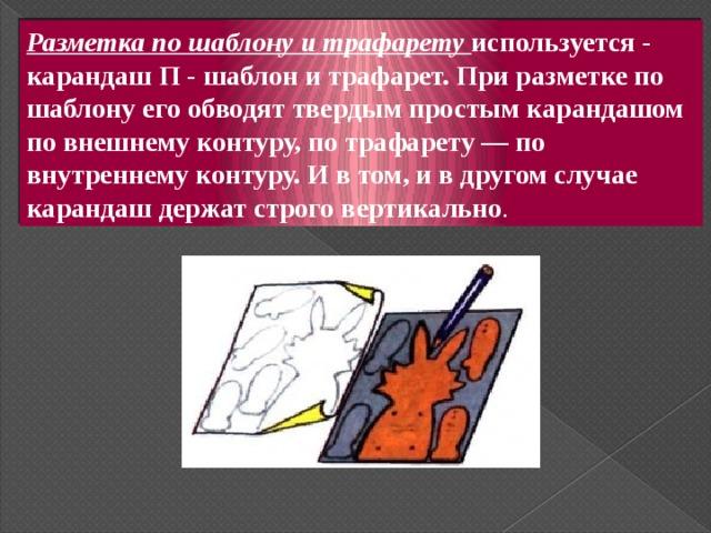 Разметка по шаблону и трафарету используется - карандаш П - шаблон и трафарет. При разметке по шаблону его обводят твердым простым карандашом по внешнему контуру, по трафарету — по внутреннему контуру. И в том, и в другом случае карандаш держат строго вертикально .