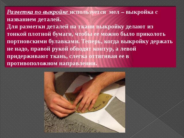 Разметка по выкройке используется мел – выкройка с названием деталей.  Для разметки деталей на ткани выкройку делают из тонкой плотной бумаги, чтобы ее можно было приколоть портновскими булавками. Теперь, когда выкройку держать не надо, правой рукой обводят контур, а левой придерживают ткань, слегка оттягивая ее в противоположном направлении.