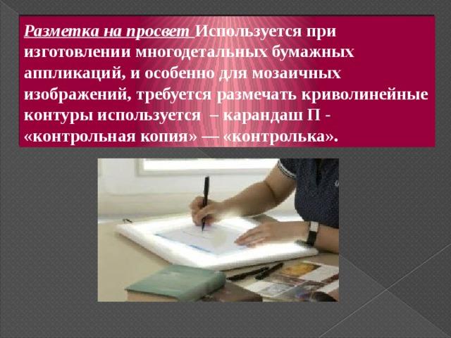 Разметка на просвет Используется при изготовлении многодетальных бумажных аппликаций, и особенно для мозаичных изображений, требуется размечать криволинейные контуры используется – карандаш П - «контрольная копия» — «контролька».