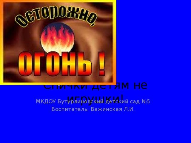 Спички детям не игрушки! МКДОУ Бутурлиновский детский сад №5 Воспитатель: Важинская Л.И.