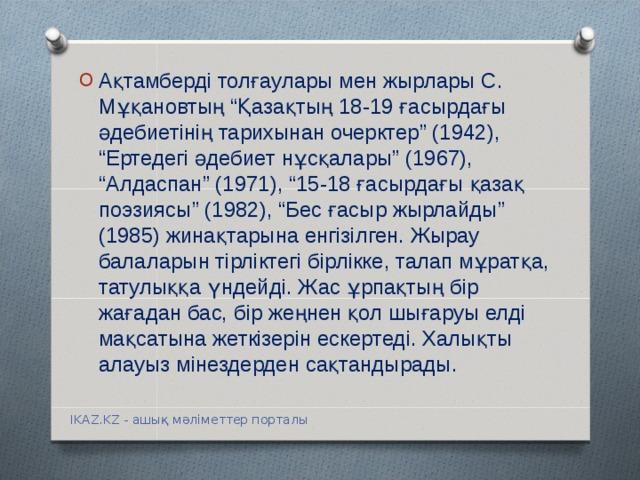 """Ақтамберді толғаулары мен жырлары С. Мұқановтың """"Қазақтың 18-19 ғасырдағы әдебиетінің тарихынан очерктер"""" (1942), """"Ертедегі әдебиет нұсқалары"""" (1967), """"Алдаспан"""" (1971), """"15-18 ғасырдағы қазақ поэзиясы"""" (1982), """"Бес ғасыр жырлайды"""" (1985) жинақтарына енгізілген. Жырау балаларын тірліктегі бірлікке, талап мұратқа, татулыққа үндейді. Жас ұрпақтың бір жағадан бас, бір жеңнен қол шығаруы елді мақсатына жеткізерін ескертеді. Халықты алауыз мінездерден сақтандырады."""