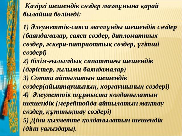 Қазіргі шешендік сөздер мазмұнына қарай былайша бөлінеді: 1) Әлеуметтік-саяси мазмұнды шешендік сөздер (баяндамалар, саяси сөздер, дипломаттық сөздер, әскери-патриоттық сөздер, үгітші сөздері)  2) білім-ғылымдық сипаттағы шешендік (дәрістер, ғылыми баяндамалар)  3) Сотта айтылатын шешендік сөздер(айыптаушының, қорғаушының сөздері)  4) Әлеуметтік тұрмыста қолданылатын шешендік (мерейтойда айтылатын мақтау сөздер, құттықтау сөздері)  5) Діни қызметте қолданылатын шешендік (діни уағыздары).