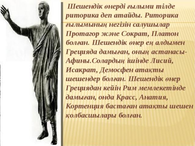 Шешендік өнерді ғылыми тілде риторика деп атайды. Риторика ғылымының негізін салушылар Протагор және Сократ, Платон болған. Шешендік өнер ең алдымен Грецияда дамыған, оның астанасы- Афины.Солардың ішінде Лисий, Исакрат, Демосфен атақты шешендер болған. Шешендік өнер Грециядан кейін Рим мемлекетінде дамыған, онда Красс, Анатия, Кортенция бастаған атақты шешен қолбасшылары болған.