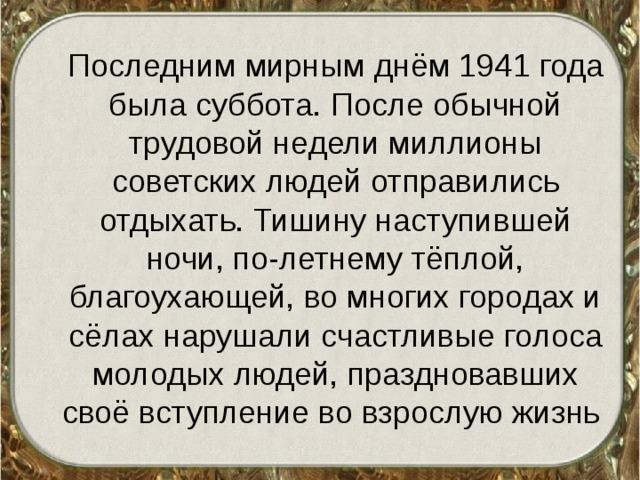 Последним мирным днём 1941 года была суббота. После обычной трудовой недели миллионы советских людей отправились отдыхать. Тишину наступившей ночи, по-летнему тёплой, благоухающей, во многих городах и сёлах нарушали счастливые голоса молодых людей, праздновавших своё вступление во взрослую жизнь