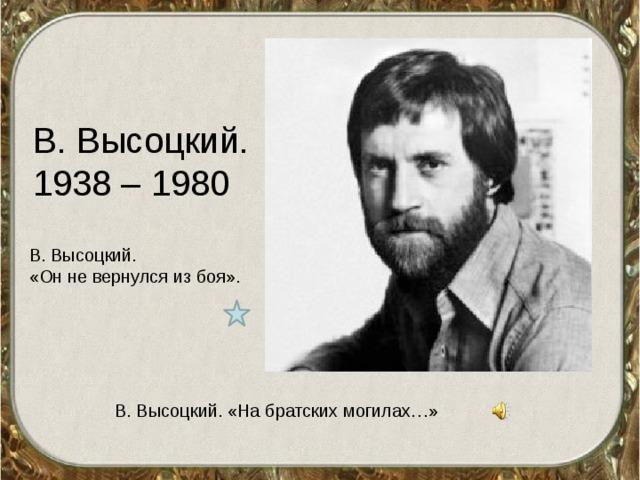 В. Высоцкий. 1938 – 1980 В. Высоцкий. «Он не вернулся из боя». В. Высоцкий. «На братских могилах…»