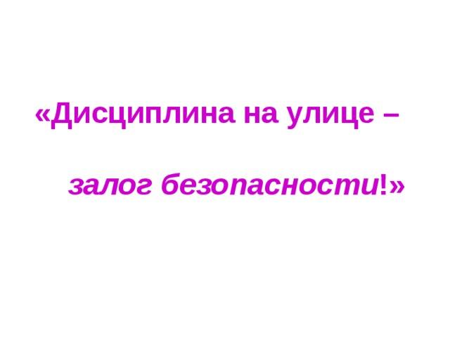 «Дисциплина на улице –   залог безопасности !»