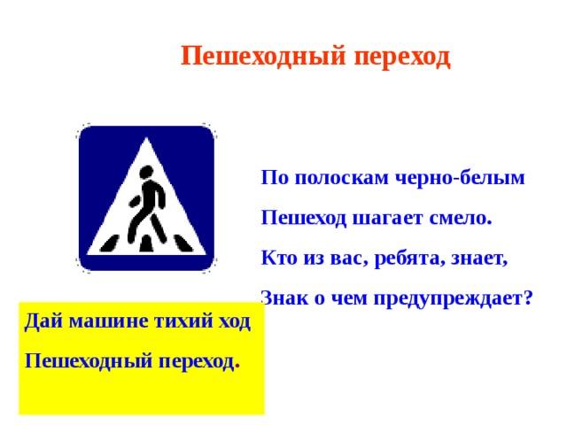 Пешеходный переход По полоскам черно-белым Пешеход шагает смело. Кто из вас, ребята, знает, Знак о чем предупреждает? Дай машине тихий ход Пешеходный переход .