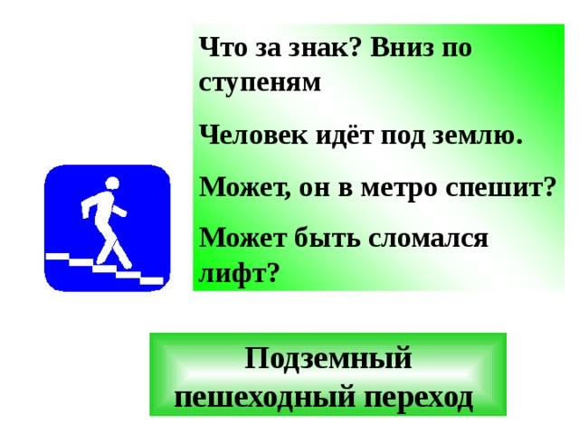 Что за знак? Вниз по ступеням Человек идёт под землю. Может, он в метро спешит? Может быть сломался лифт?  Подземный пешеходный переход