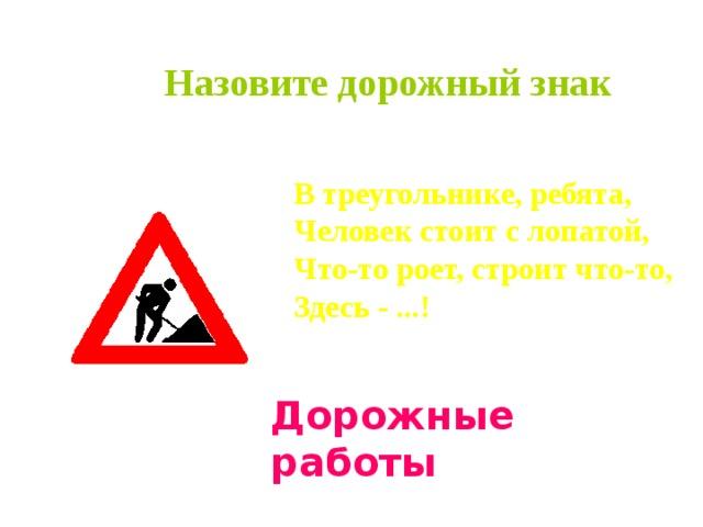 Назовите дорожный знак   В треугольнике, ребята, Человек стоит с лопатой, Что-то роет, строит что-то, Здесь - ...!  Дорожные работы