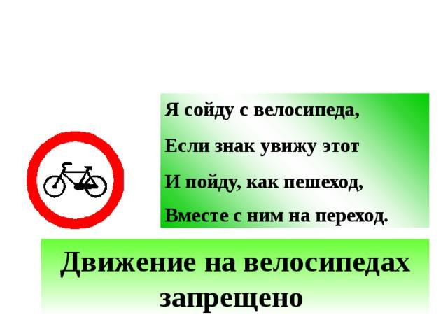 Я сойду с велосипеда, Если знак увижу этот И пойду, как пешеход, Вместе с ним на переход.  Движение на велосипедах запрещено