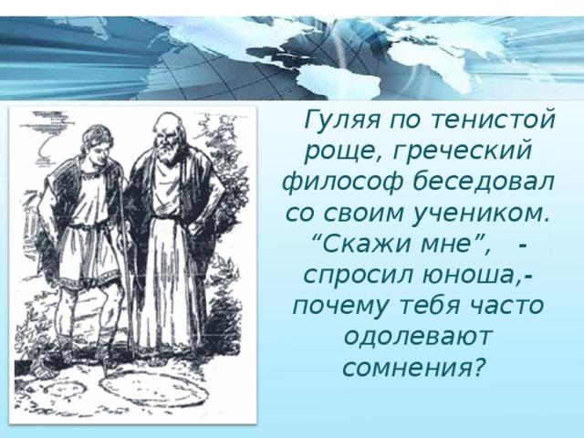 """Гуляя по тенистой роще, греческий философ беседовал со своим учеником. """" Скажи мне"""", - спросил юноша,- почему тебя часто одолевают сомнения?"""