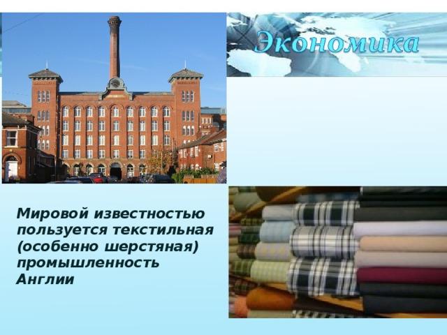 Мировой известностью пользуется текстильная (особенно шерстяная) промышленность Англии