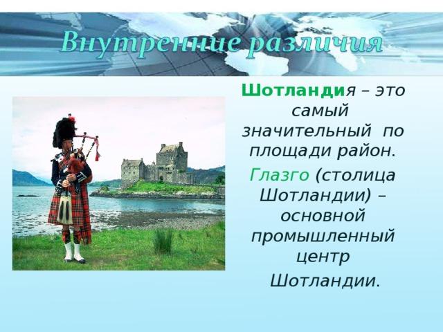 Шотланди я – это самый значительный по площади район. Глазго (столица Шотландии) –основной промышленный центр  Шотландии.