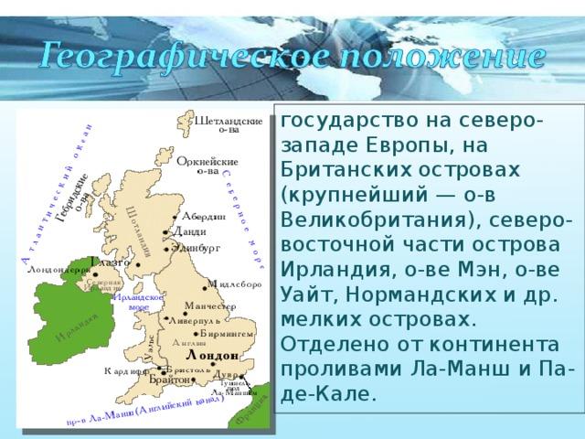 государство на северо-западе Европы, на Британских островах (крупнейший — о-в Великобритания), северо-восточной части острова Ирландия, о-ве Мэн, о-ве Уайт, Нормандских и др. мелких островах. Отделено от континента проливами Ла-Манш и Па-де-Кале.
