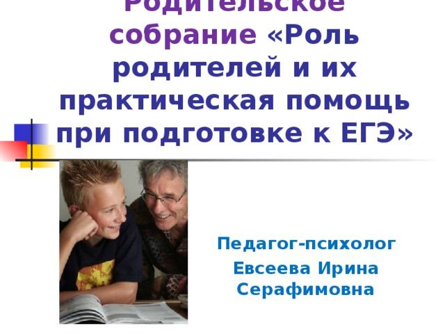 Родительское собрание «Роль родителей и их практическая помощь при подготовке к ЕГЭ» Педагог-психолог Евсеева Ирина Серафимовна