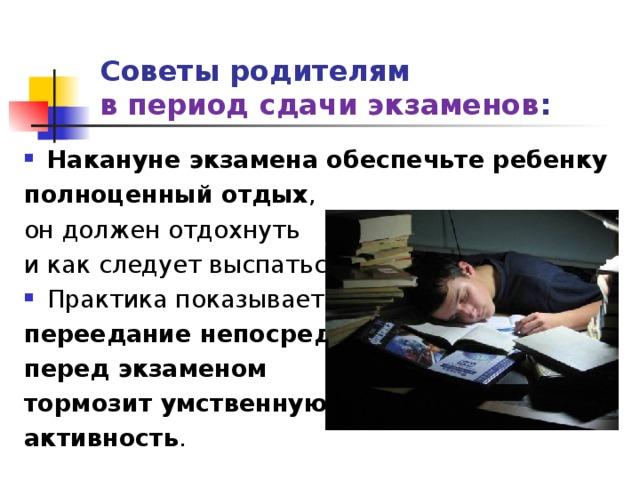 Советы родителям  в период сдачи экзаменов : Накануне экзамена обеспечьте ребенку полноценный отдых , он должен отдохнуть и как следует выспаться. Практика показывает: переедание непосредственно перед экзаменом тормозит умственную активность .