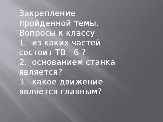 Закрепление пройденной темы. Вопросы к классу 1. из каких частей состоит ТВ - 6 ? 2. основанием станка является? 3. какое движение является главным?