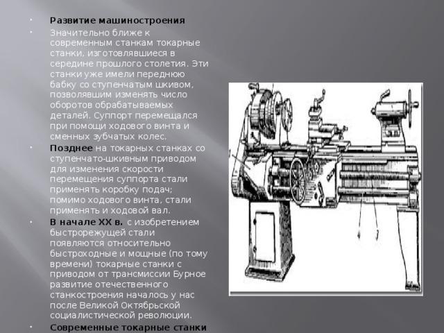Развитие машиностроения Значительно ближе к современным станкам токарные станки, изготовлявшиеся в середине прошлого столетия. Эти станки уже имели переднюю бабку со ступенчатым шкивом, позволявшим изменять число оборотов обрабатываемых деталей. Суппорт перемещался при помощи ходового винта и сменных зубчатых колес. Позднее на токарных станках со ступенчато-шкивным приводом для изменения скорости перемещения суппорта стали применять коробку подач; помимо ходового винта, стали применять и ходовой вал. В начале XX в. с изобретением быстрорежущей стали появляются относительно быстроходные и мощные (по тому времени) токарные станки с приводом от трансмиссии Бурное развитие отечественного станкостроения началось у нас после Великой Октябрьской социалистической революции. Современные токарные станки выпускаются с индивидуальным электрическим приводом; универсальные токарно-винторезные станки оборудованы коробкой скоростей, обеспечивающей быстрое изменение чисел оборотов обрабатываемой детали, и более совершенной коробкой подач. .