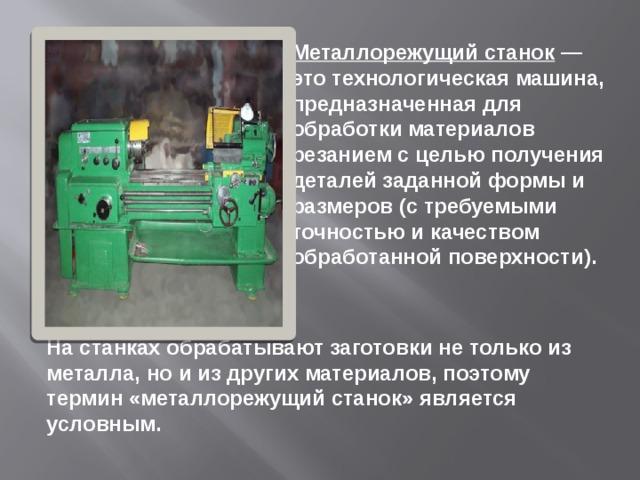 Металлорежущий станок — это технологическая машина, предназначенная для обработки материалов резанием с целью получения деталей заданной формы и размеров (с требуемыми точностью и качеством обработанной поверхности). На станках обрабатывают заготовки не только из металла, но и из других материалов, поэтому термин «металлорежущий станок» является условным.