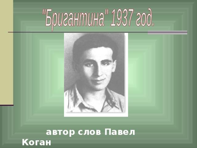 автор слов Павел Коган  (1918-1942)