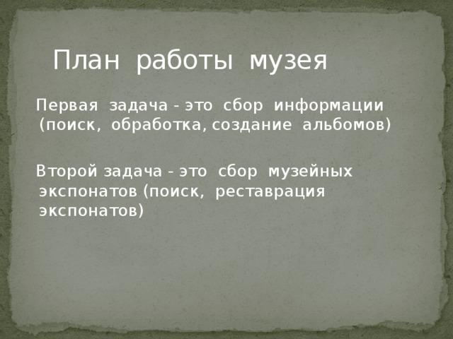 План работы музея  Первая задача - это сбор информации (поиск, обработка, создание альбомов)  Второй задача - это сбор музейных экспонатов (поиск, реставрация экспонатов)