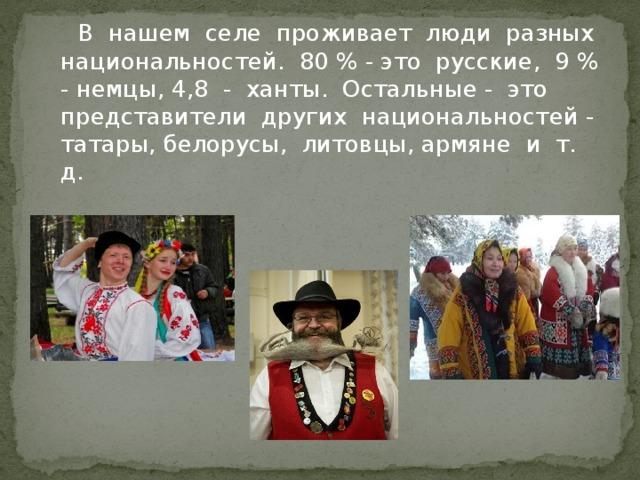 В нашем селе проживает люди разных национальностей. 80 % - это русские, 9 % - немцы, 4,8 - ханты. Остальные - это представители других национальностей - татары, белорусы, литовцы, армяне и т. д.