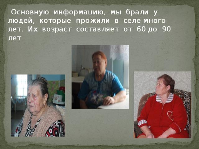 Основную информацию, мы брали у людей, которые прожили в селе много лет. Их возраст составляет от 60 до 90 лет