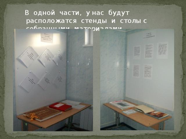 В одной части, у нас будут расположатся стенды и столы с собранными материалами