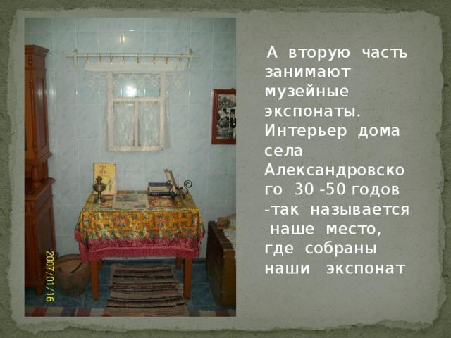 А вторую часть занимают музейные экспонаты. Интерьер дома села Александровского 30 -50 годов -так называется наше место, где собраны наши экспонат