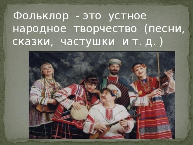 Фольклор - это устное народное творчество (песни, сказки, частушки и т. д. )